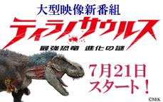 大型映像新番組「ティラノサウルス」7月21日(土)スタート!
