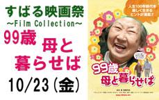 ~すばる映画祭~ 「99歳母と暮らせば」