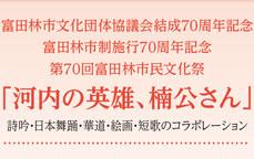 富田林文化団体協議会結成70周年記念 富田林市制施行70周年記念 第70回富田林市民文化祭「河内の英雄、楠公さん」